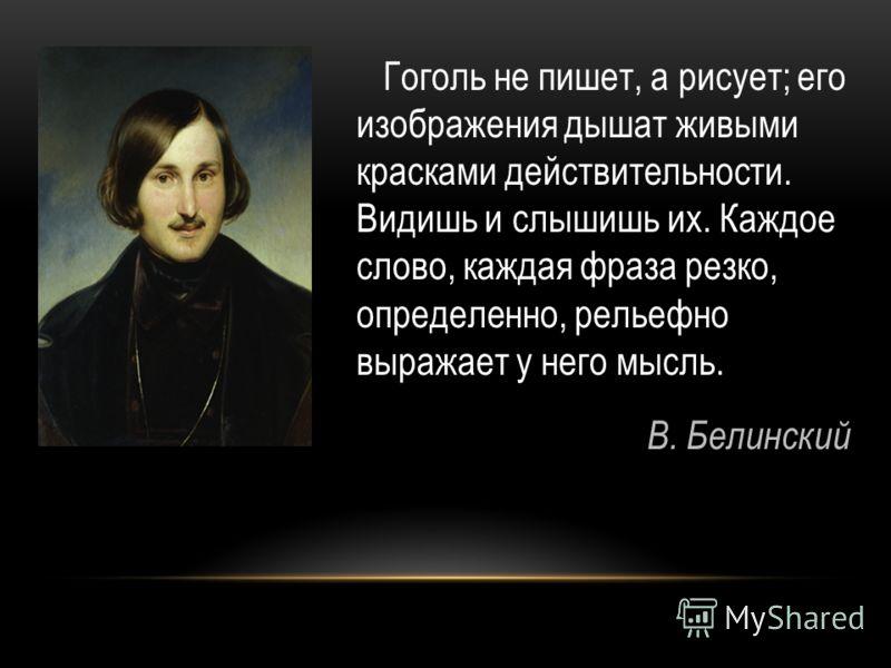 Гоголь не пишет, а рисует; его изображения дышат живыми красками действительности. Видишь и слышишь их. Каждое слово, каждая фраза резко, определенно, рельефно выражает у него мысль. В. Белинский
