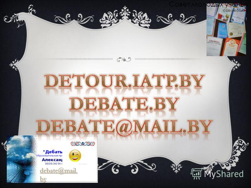 debate@mail. by debate@mail. by Detour.iatp.b y © Совет молодых ученых совместно с О