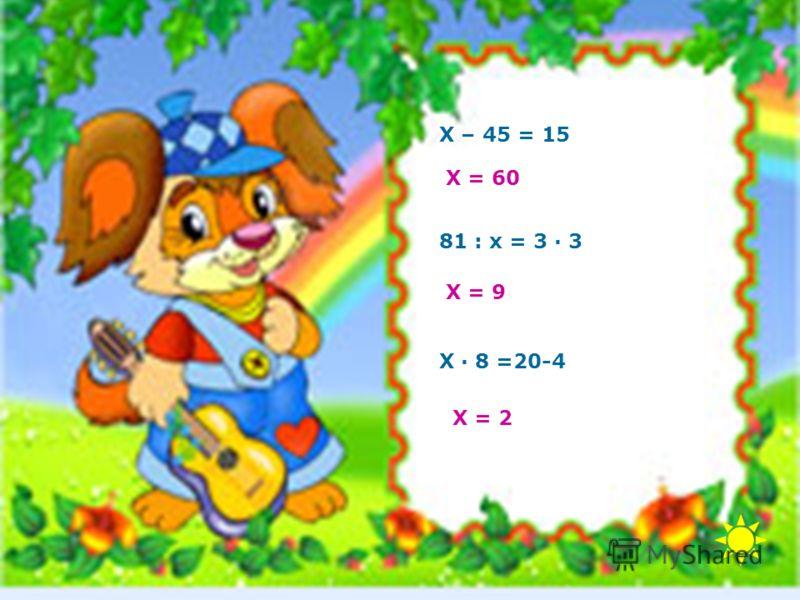 Х – 45 = 15 Х = 60 81 : х = 3 · 3 Х = 9 Х · 8 =20-4 Х = 2