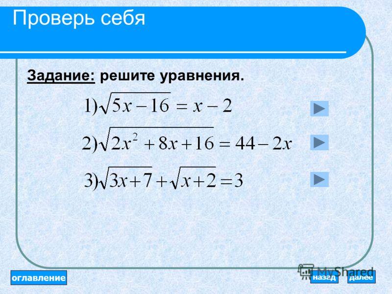 Алгоритм решения иррациональных уравнений: Область допустимых значений. Возвести в квадрат. Решить рациональное уравнение. Проверить, удовлетворяют ли корни уравнения ОДЗ (или подставить полученные корни в уравнение). Отсеять посторонние корни. оглав