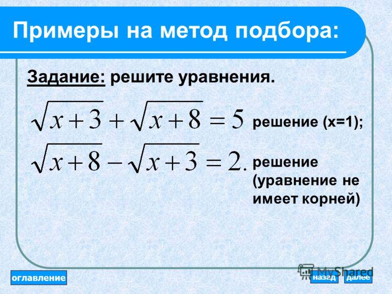 Алгоритм решения методом подбора: 1. Доказать, что других корней нет, или доказать, что их несколько. 2. Угадать (подобрать) один или несколько корней уравнения. оглавление далееназад