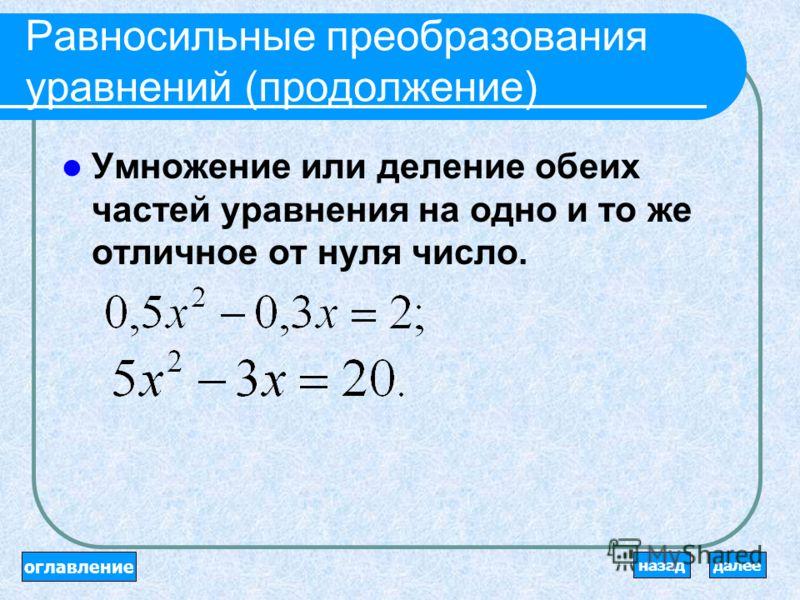 Равносильные преобразования уравнений Перенос членов уравнения из одной части уравнения в другую с противоположным знаком. 2x + 5 = 7x – 8; уравнения равносильны 2x -7x = - 8 – 5. оглавление далееназад