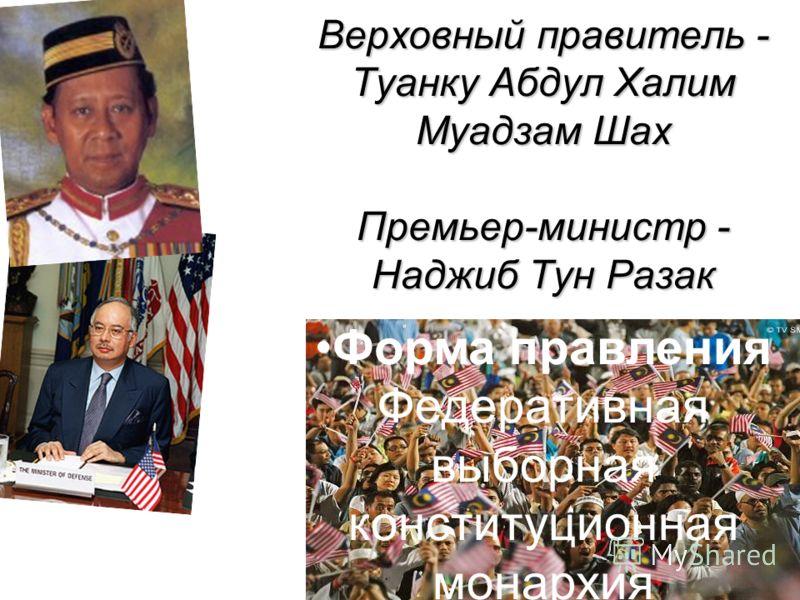 Верховный правитель - Туанку Абдул Халим Муадзам Шах Премьер-министр - Наджиб Тун Разак Форма правления Федеративная выборная конституционная монархия