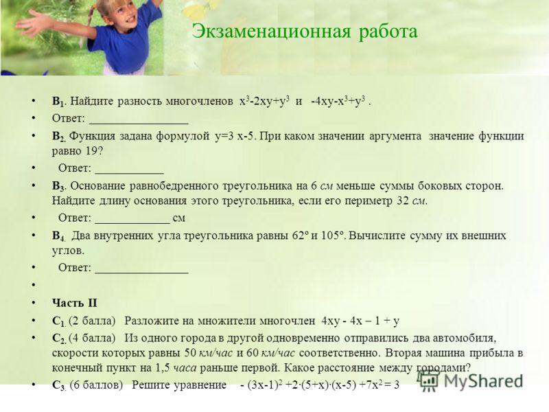 Экзаменационная работа В 1. Найдите разность многочленов х 3 -2ху+у 3 и -4ху-х 3 +у 3. Ответ: ________________ В 2. Функция задана формулой у=3 х-5. При каком значении аргумента значение функции равно 19? Ответ: ___________ В 3. Основание равнобедрен