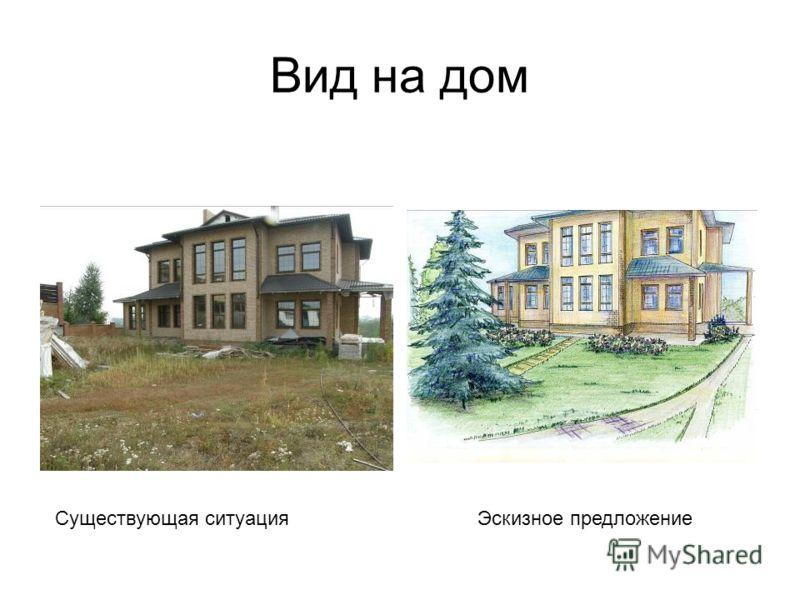 Вид на дом Существующая ситуацияЭскизное предложение