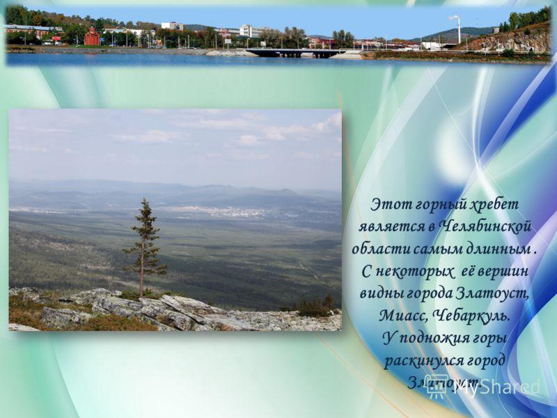 Этот горный хребет является в Челябинской области самым длинным. С некоторых её вершин видны города Златоуст, Миасс, Чебаркуль. У подножия горы раскинулся город Златоуст.