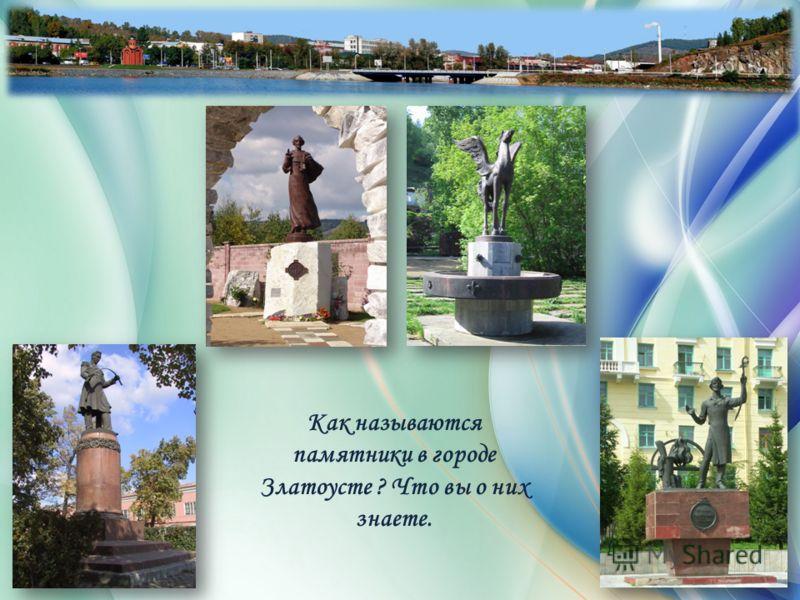 Как называются памятники в городе Златоусте ? Что вы о них знаете.