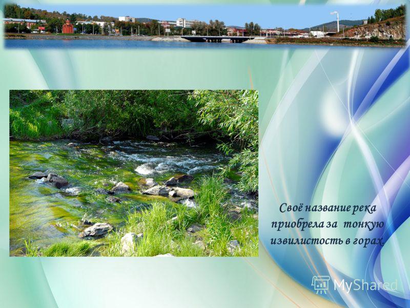 Своё название река приобрела за тонкую извилистость в горах.