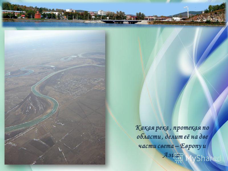 Какая река, протекая по области, делит её на две части света – Европу и Азию.