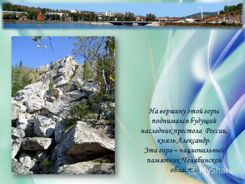 На вершину этой горы поднимался будущий наследник престола России, князь Александр. Эта гора – национальный памятник Челябинской области.