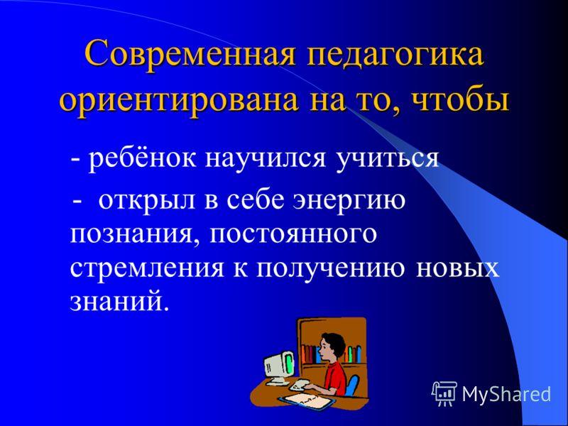 Современная педагогика ориентирована на то, чтобы - ребёнок научился учиться - открыл в себе энергию познания, постоянного стремления к получению новых знаний.