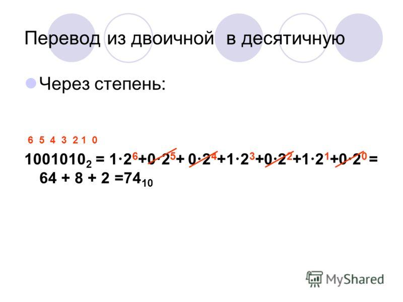 Перевод из двоичной в десятичную Через степень: 1001010 2 = 1 2 6 +0 2 5 + 0 2 4 +1 2 3 +0 2 2 +1 2 1 +0 2 0 = 64 + 8 + 2 =74 10 6 5 4 3 2 1 0