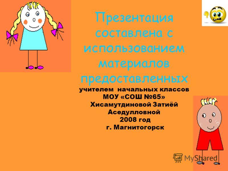 Презентация составлена с использованием материалов предоставленных учителем начальных классов МОУ «СОШ 65» Хисамутдиновой Затиёй Аседулловной 2008 год г. Магнитогорск