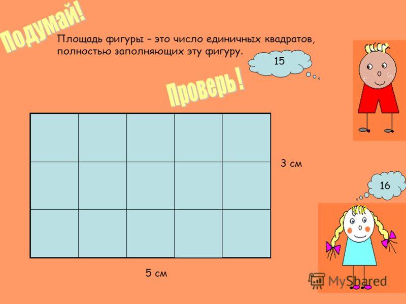 Площадь фигуры – это число единичных квадратов, полностью заполняющих эту фигуру. 15 16 5 см 3 см