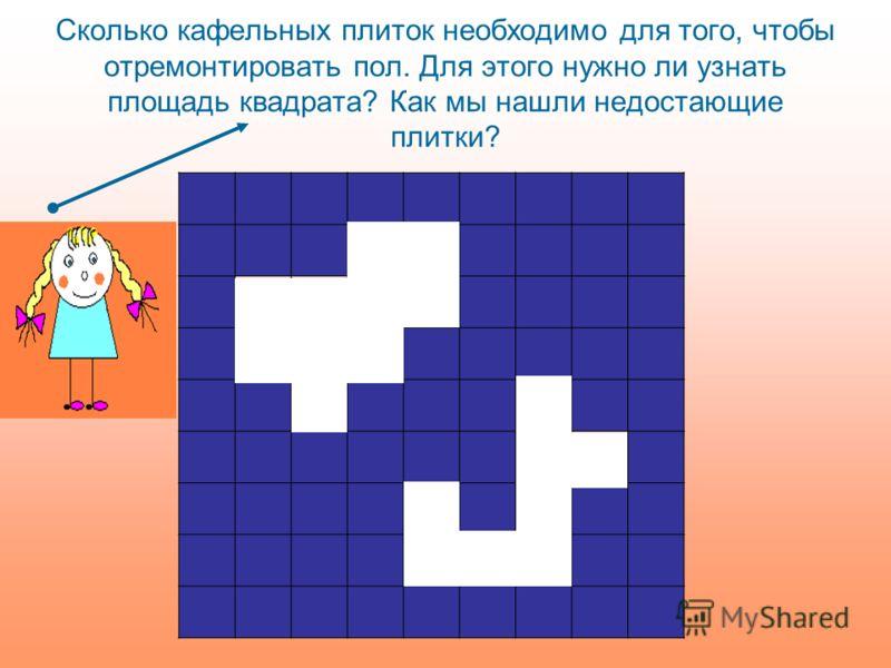 Сколько кафельных плиток необходимо для того, чтобы отремонтировать пол. Для этого нужно ли узнать площадь квадрата? Как мы нашли недостающие плитки?