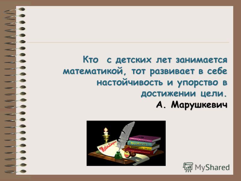 Кто с детских лет занимается математикой, тот развивает в себе настойчивость и упорство в Кто с детских лет занимается математикой, тот развивает в себе настойчивость и упорство в достижении цели. А. Марушкевич