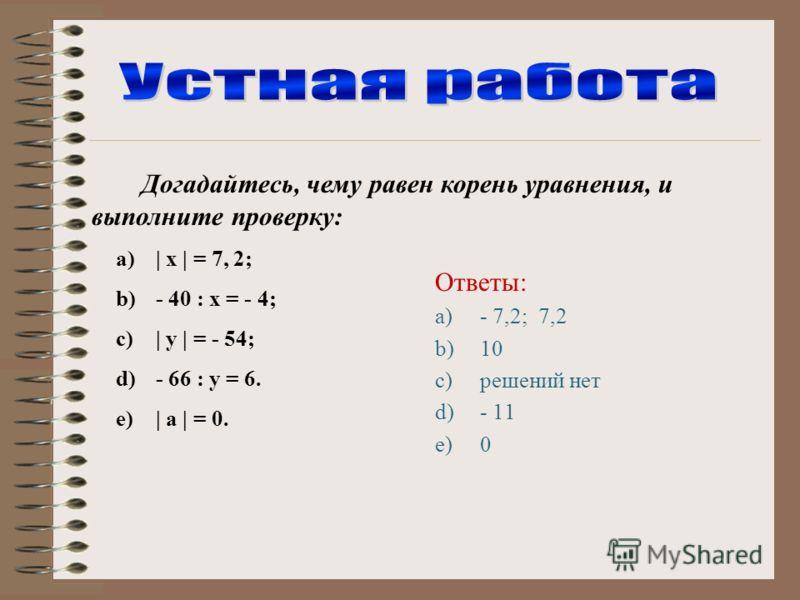 Догадайтесь, чему равен корень уравнения, и выполните проверку: a)  х   = 7, 2; b)- 40 : х = - 4; c)  у   = - 54; d)- 66 : у = 6. e)  а   = 0. Ответы: a)- 7,2; 7,2 b)10 c)решений нет d)- 11 e)0