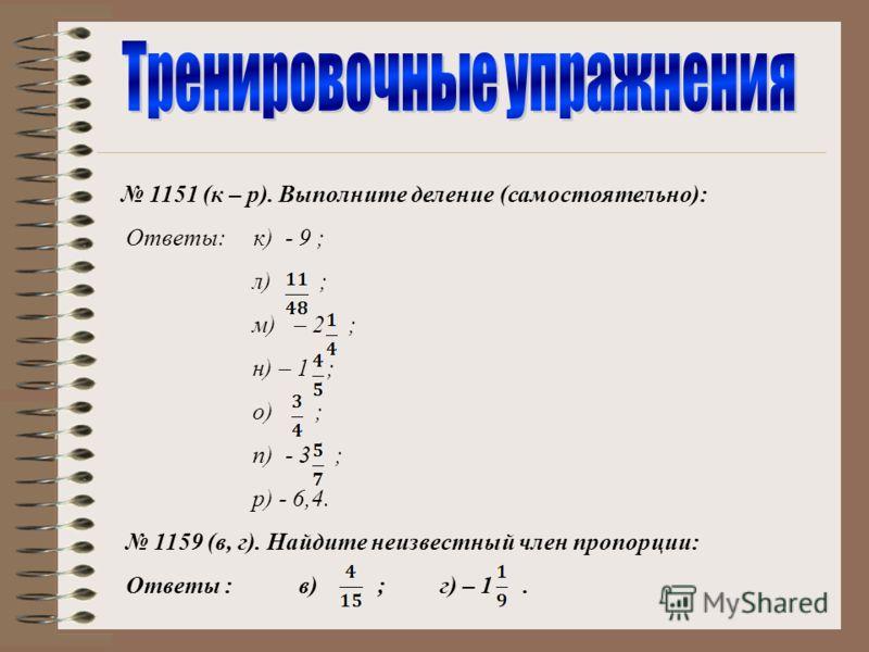 1151 (к – р). Выполните деление (самостоятельно): Ответы: к) - 9 ; л) ; м) – 2 ; н) – 1 ; о) ; п) - 3 ; р) - 6,4. 1159 (в, г). Найдите неизвестный член пропорции: Ответы : в) ; г) – 1.