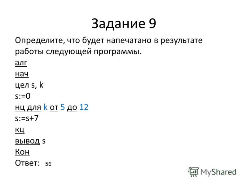 Задание 9 Определите, что будет напечатано в результате работы следующей программы. алг нач цел s, k s:=0 нц для k от 5 до 12 s:=s+7 кц вывод s Кон Ответ: 56
