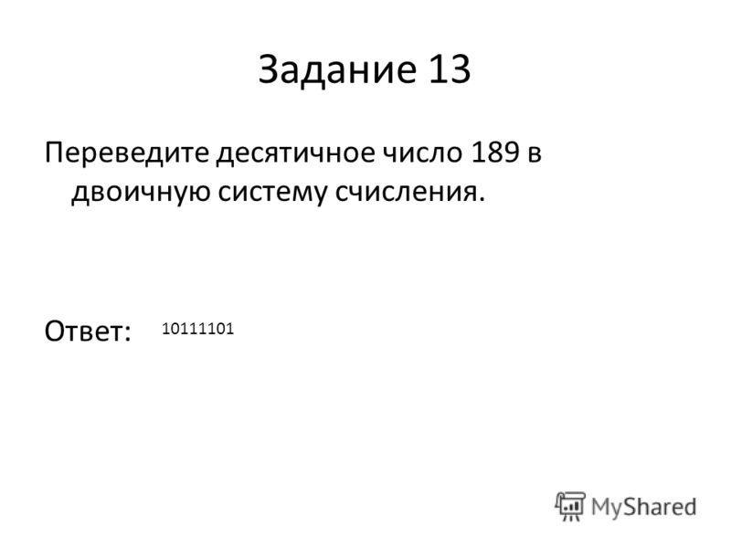 Задание 13 Переведите десятичное число 189 в двоичную систему счисления. Ответ: 10111101