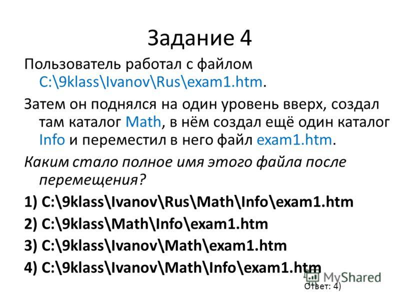 Задание 4 Пользователь работал с файлом C:\9klass\Ivanov\Rus\exam1.htm. Затем он поднялся на один уровень вверх, создал там каталог Math, в нём создал ещё один каталог Info и переместил в него файл exam1.htm. Каким стало полное имя этого файла после