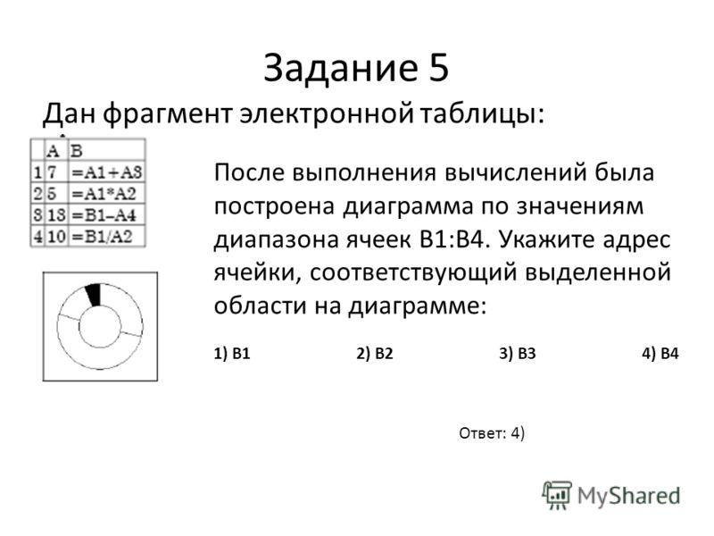 Задание 5 Дан фрагмент электронной таблицы: После выполнения вычислений была построена диаграмма по значениям диапазона ячеек B1:B4. Укажите адрес ячейки, соответствующий выделенной области на диаграмме: 1) B1 2) B2 3) B3 4) B4 Ответ: 4)