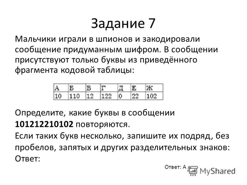 Задание 7 Мальчики играли в шпионов и закодировали сообщение придуманным шифром. В сообщении присутствуют только буквы из приведённого фрагмента кодовой таблицы: Определите, какие буквы в сообщении 101212210102 повторяются. Если таких букв несколько,