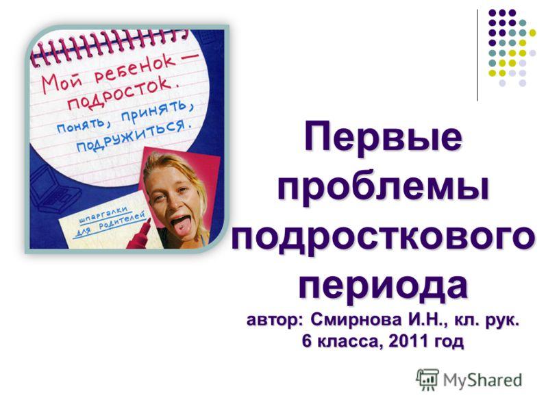 Первые проблемы подросткового периода автор: Смирнова И.Н., кл. рук. 6 класса, 2011 год