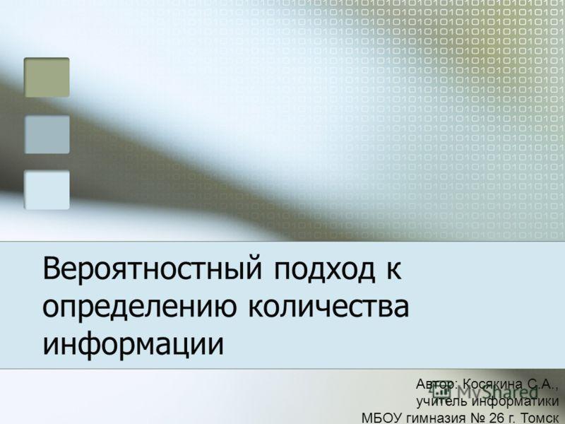 Вероятностный подход к определению количества информации Автор: Косякина С.А., учитель информатики МБОУ гимназия 26 г. Томск