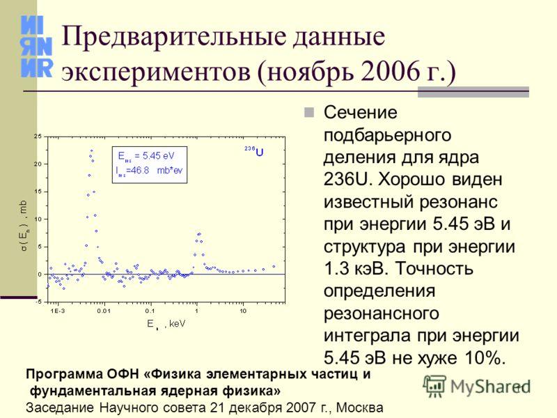11 Программа ОФН «Физика элементарных частиц и фундаментальная ядерная физика» Заседание Научного совета 21 декабря 2007 г., Москва Предварительные данные экспериментов (ноябрь 2006 г.) Сечение подбарьерного деления для ядра 236U. Хорошо виден извест