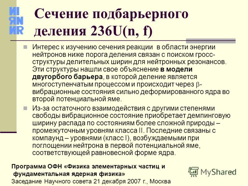 17 Программа ОФН «Физика элементарных частиц и фундаментальная ядерная физика» Заседание Научного совета 21 декабря 2007 г., Москва Сечение подбарьерного деления 236U(n, f) Интерес к изучению сечения реакции в области энергии нейтронов ниже порога де