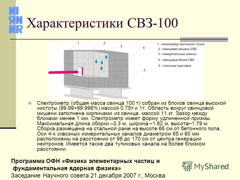 2 Программа ОФН «Физика элементарных частиц и фундаментальная ядерная физика» Заседание Научного совета 21 декабря 2007 г., Москва Характеристики СВЗ-100 Спектрометр (общая масса свинца 100 т) собран из блоков свинца высокой чистоты (99.99÷99.996%) м
