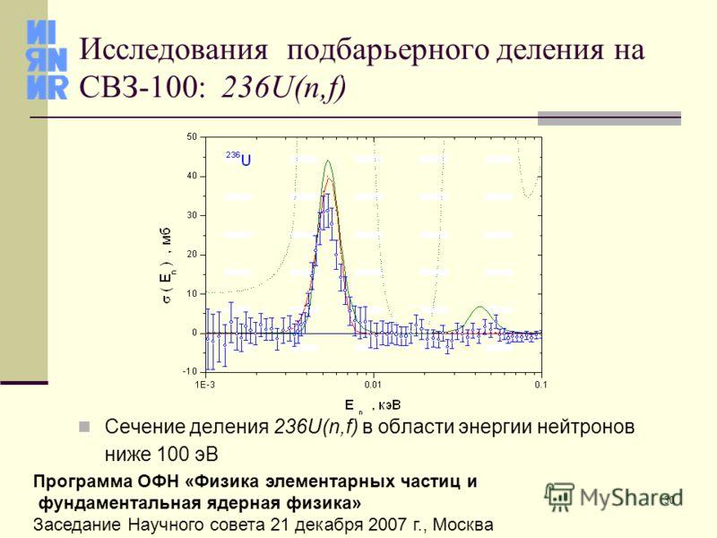 30 Программа ОФН «Физика элементарных частиц и фундаментальная ядерная физика» Заседание Научного совета 21 декабря 2007 г., Москва Исследования подбарьерного деления на СВЗ-100: 236U(n,f) Сечение деления 236U(n,f) в области энергии нейтронов ниже 10