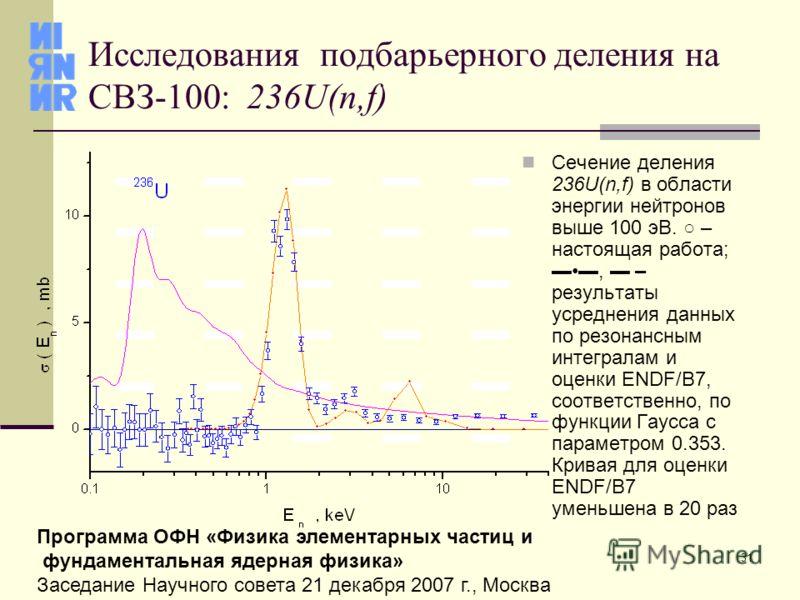 31 Программа ОФН «Физика элементарных частиц и фундаментальная ядерная физика» Заседание Научного совета 21 декабря 2007 г., Москва Исследования подбарьерного деления на СВЗ-100: 236U(n,f) Сечение деления 236U(n,f) в области энергии нейтронов выше 10
