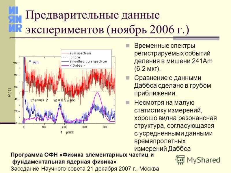 8 Программа ОФН «Физика элементарных частиц и фундаментальная ядерная физика» Заседание Научного совета 21 декабря 2007 г., Москва Предварительные данные экспериментов (ноябрь 2006 г.) Временные спектры регистрируемых событий деления в мишени 241Am (