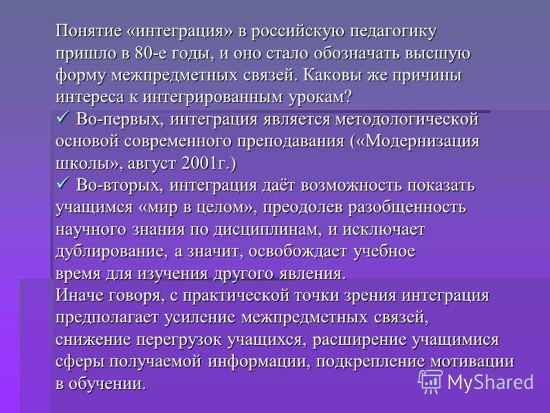 Понятие «интеграция» в российскую педагогику пришло в 80-е годы, и оно стало обозначать высшую форму межпредметных связей. Каковы же причины интереса к интегрированным урокам? Во-первых, интеграция является методологической Во-первых, интеграция явля