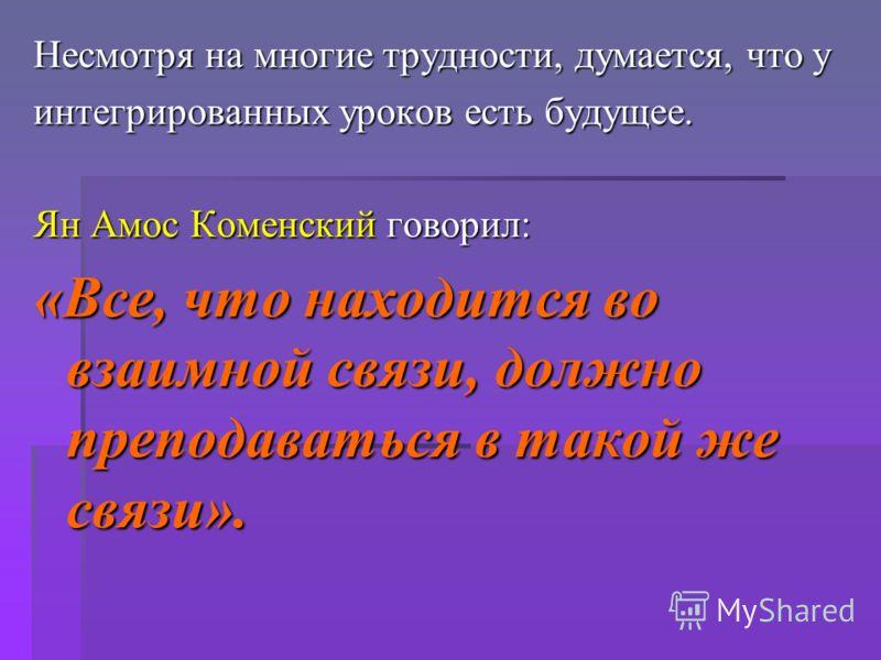 Несмотря на многие трудности, думается, что у интегрированных уроков есть будущее. Ян Амос Коменский говорил: «Все, что находится во взаимной связи, должно преподаваться в такой же связи».