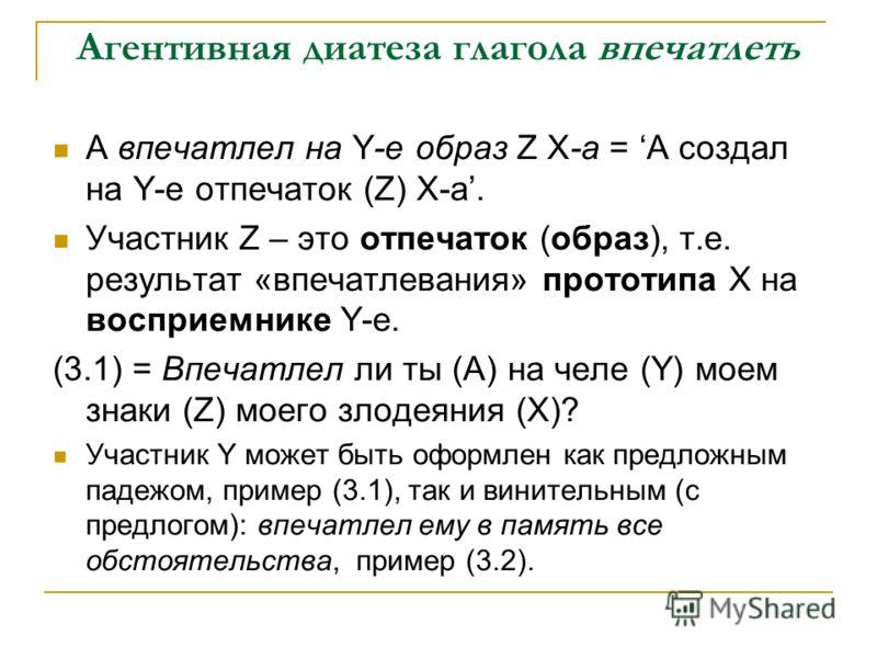 Агентивная диатеза глагола впечатлеть А впечатлел на Y-е образ Z Х-а = А создал на Y-е отпечаток (Z) Х-а. Участник Z – это отпечаток (образ), т.е. результат «впечатлевания» прототипа Х на восприемнике Y-е. (3.1) = Впечатлел ли ты (А) на челе (Y) моем