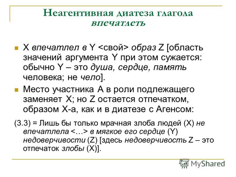 Неагентивная диатеза глагола впечатлеть Х впечатлел в Y образ Z [область значений аргумента Y при этом сужается: обычно Y – это душа, сердце, память человека; не чело]. Место участника А в роли подлежащего заменяет Х; но Z остается отпечатком, образо
