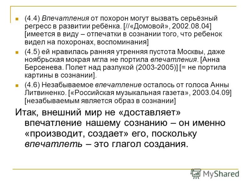 (4.4) Впечатления от похорон могут вызвать серьёзный регресс в развитии ребёнка. [//«Домовой», 2002.08.04] [имеется в виду – отпечатки в сознании того, что ребенок видел на похоронах, воспоминания] (4.5) ей нравилась ранняя утренняя пустота Москвы, д