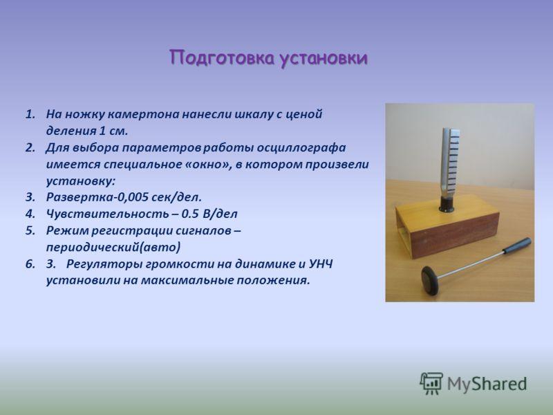 1.На ножку камертона нанесли шкалу с ценой деления 1 см. 2.Для выбора параметров работы осциллографа имеется специальное «окно», в котором произвели установку: 3.Развертка-0,005 сек/дел. 4.Чувствительность – 0.5 В/дел 5.Режим регистрации сигналов – п