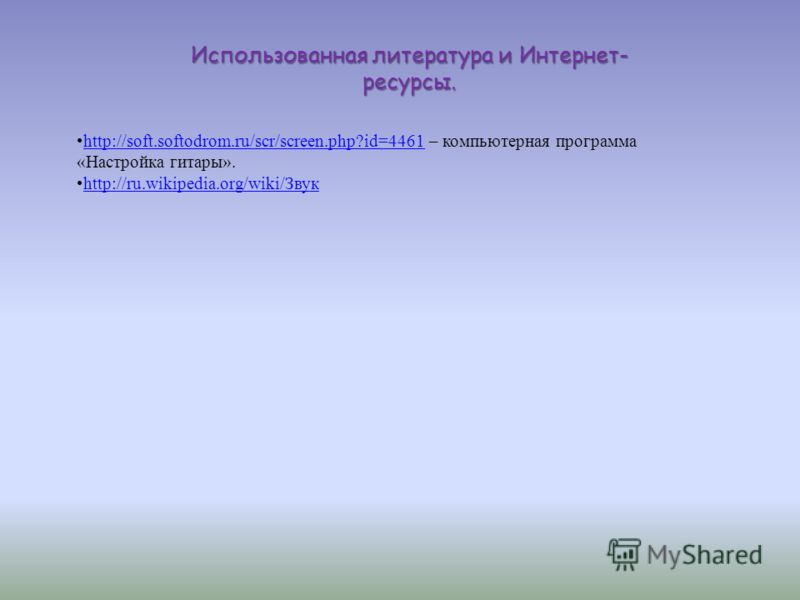 Использованная литература и Интернет- ресурсы. http://soft.softodrom.ru/scr/screen.php?id=4461 – компьютерная программа «Настройка гитары».http://soft.softodrom.ru/scr/screen.php?id=4461 http://ru.wikipedia.org/wiki/Звук