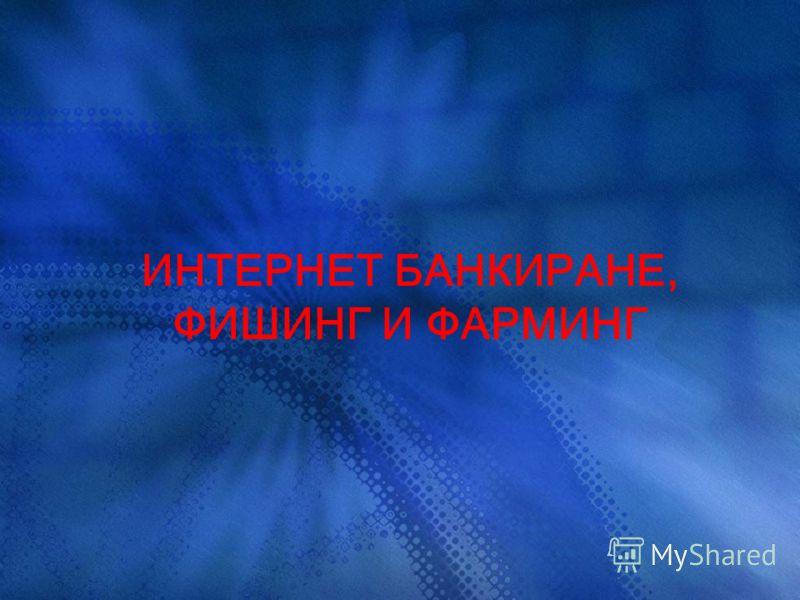 ИНТЕРНЕТ БАНКИРАНЕ, ФИШИНГ И ФАРМИНГ