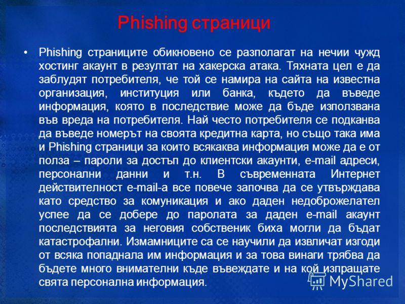 Phishing страници Phishing страниците обикновено се разполагат на нечии чужд хостинг акаунт в резултат на хакерска атака. Тяхната цел е да заблудят потребителя, че той се намира на сайта на известна организация, институция или банка, където да въведе