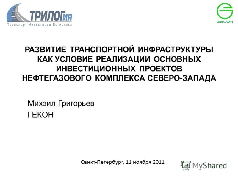 РАЗВИТИЕ ТРАНСПОРТНОЙ ИНФРАСТРУКТУРЫ КАК УСЛОВИЕ РЕАЛИЗАЦИИ ОСНОВНЫХ ИНВЕСТИЦИОННЫХ ПРОЕКТОВ НЕФТЕГАЗОВОГО КОМПЛЕКСА СЕВЕРО-ЗАПАДА Михаил Григорьев ГЕКОН Санкт-Петербург, 11 ноября 2011