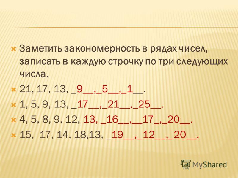 Заметить закономерность в рядах чисел, записать в каждую строчку по три следующих числа. 21, 17, 13, _9__,_5__,_1__. 1, 5, 9, 13, _17__,_21__,_25__. 4, 5, 8, 9, 12, 13, _16__,__17_,_20__. 15, 17, 14, 18,13, _19__,_12__,_20__.