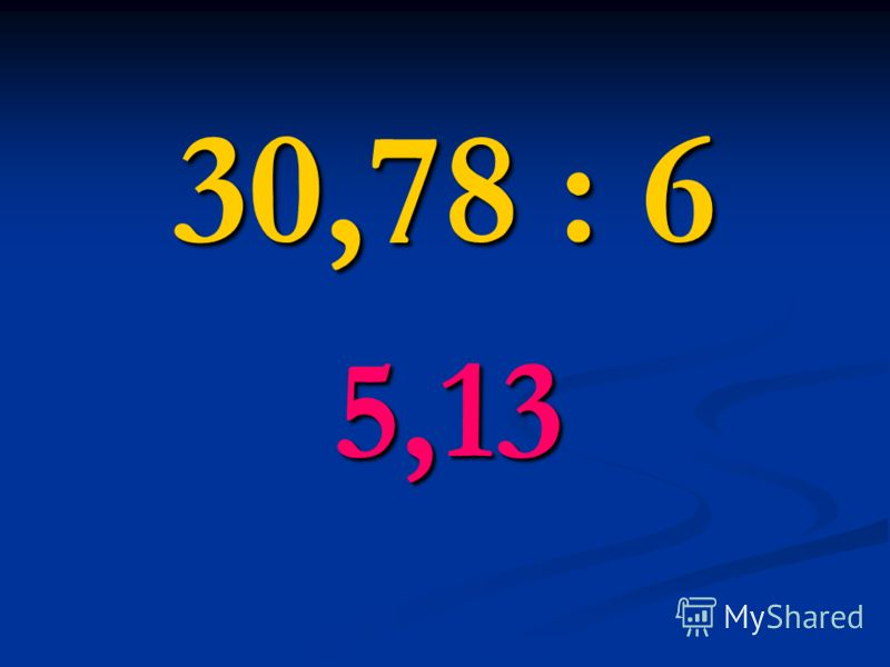 30,78 : 6 5,13