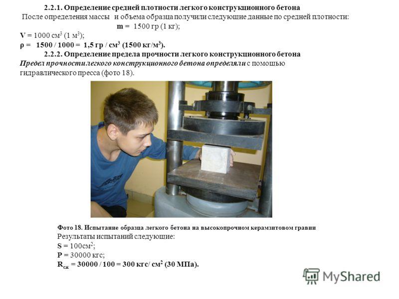 2.2.1. Определение средней плотности легкого конструкционного бетона После определения массы и объема образца получили следующие данные по средней плотности: m = 1500 гр (1 кг); V = 1000 см 3 (1 м 3 ); ρ = 1500 / 1000 = 1,5 гр / см 3 (1500 кг/м 3 ).