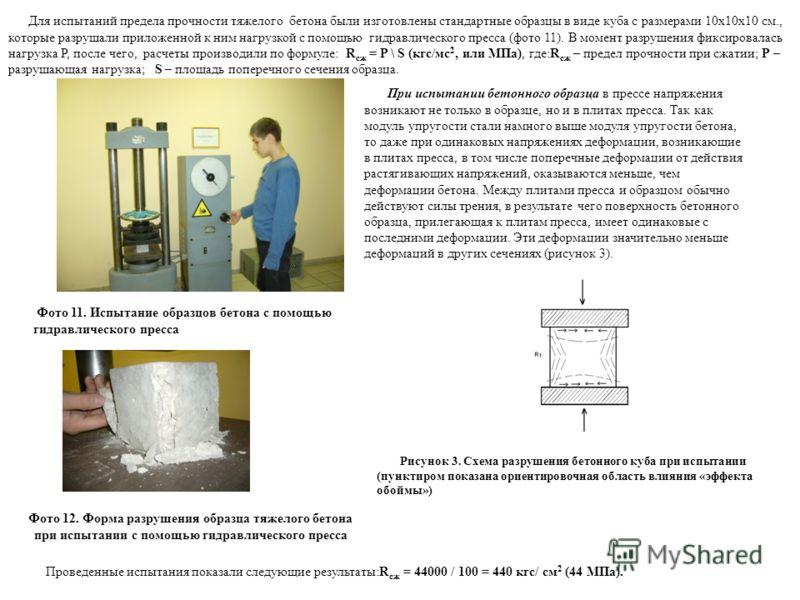 Для испытаний предела прочности тяжелого бетона были изготовлены стандартные образцы в виде куба с размерами 10х10х10 см., которые разрушали приложенной к ним нагрузкой с помощью гидравлического пресса (фото 11). В момент разрушения фиксировалась наг