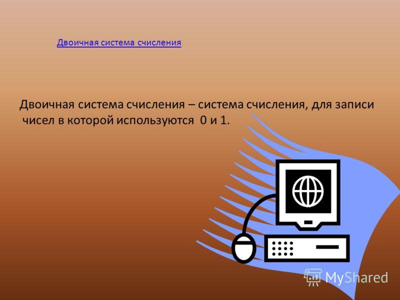 Двоичная система счисления Двоичная система счисления – система счисления, для записи чисел в которой используются 0 и 1.